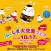 1日も早い復旧・復興を願い「ふくしま大交流フェア」を10月17日(土)に東京国際フォーラムで開催(入場無料)